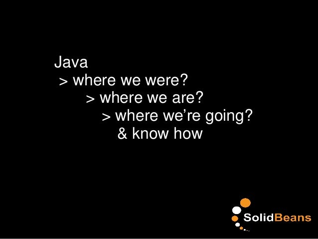 Java > where we were? > where we are? > where we're going? & know how