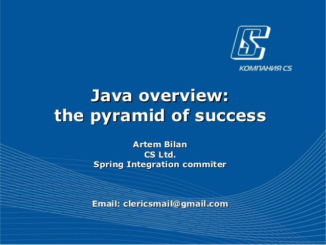 Java overview:the pyramid of success            Artem Bilan               CS Ltd.    Spring Integration commiter   Email: ...