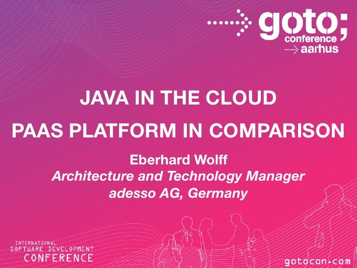 JAVA IN THE CLOUDPAAS PLATFORM IN COMPARISON                     Eberhard Wolff          Architecture and Technology Manag...