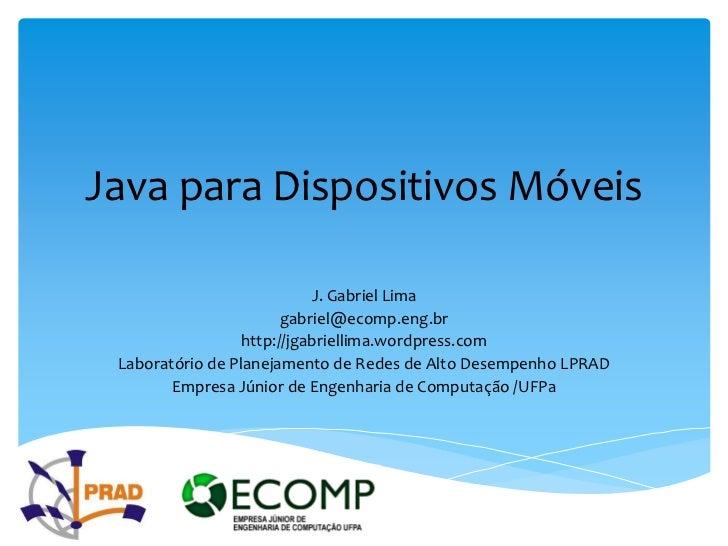Java para Dispositivos Móveis                            J. Gabriel Lima                        gabriel@ecomp.eng.br      ...