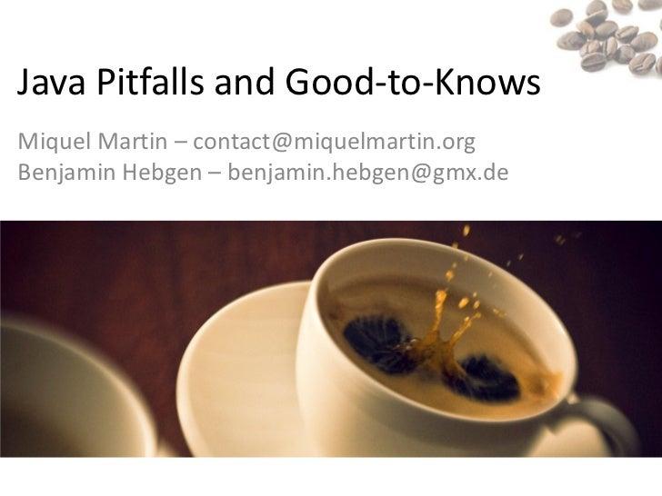 Java Pitfalls and Good-to-KnowsMiquel Martin – contact@miquelmartin.orgBenjamin Hebgen – benjamin.hebgen@gmx.de