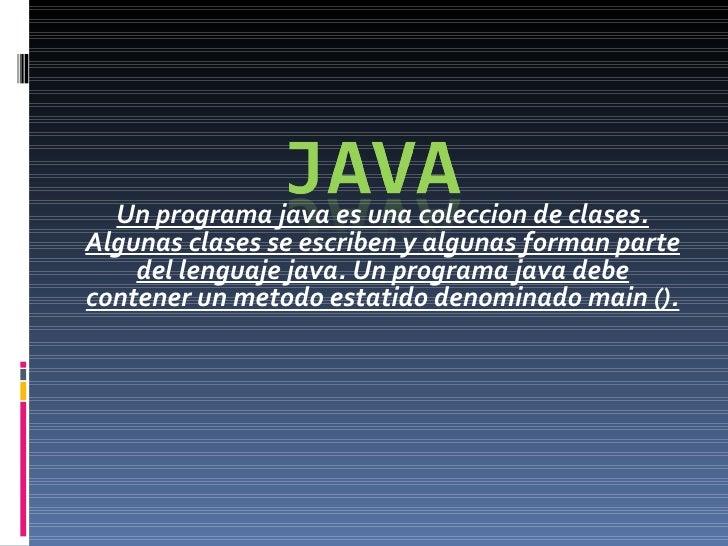 Un programa java es una coleccion de clases. Algunas clases se escriben y algunas forman parte del lenguaje java. Un progr...
