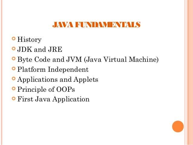 JAVA FUNDAMENTALS  History  JDK  and JRE  Byte Code and JVM (Java Virtual Machine)  Platform Independent  Application...
