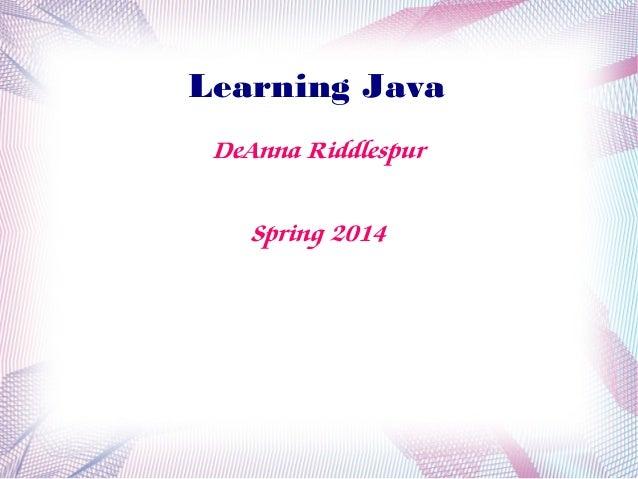 Learning Java DeAnna Riddlespur Spring 2014