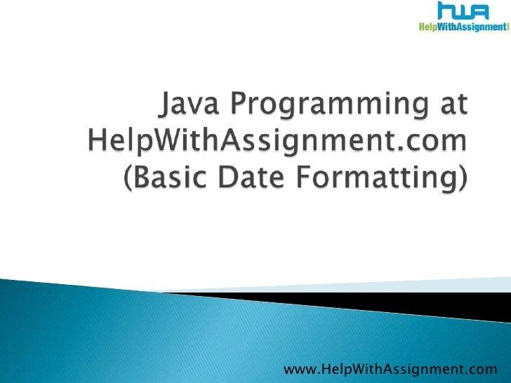 Java Programming at HelpWithAssignment.com (Basic Date Formatting)<br />www.HelpWithAssignment.com<br />