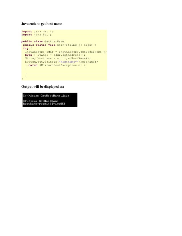 Java code to get host nameimport java.net.*;import java.io.*;public class GetHostName{ public static void main(String [] a...