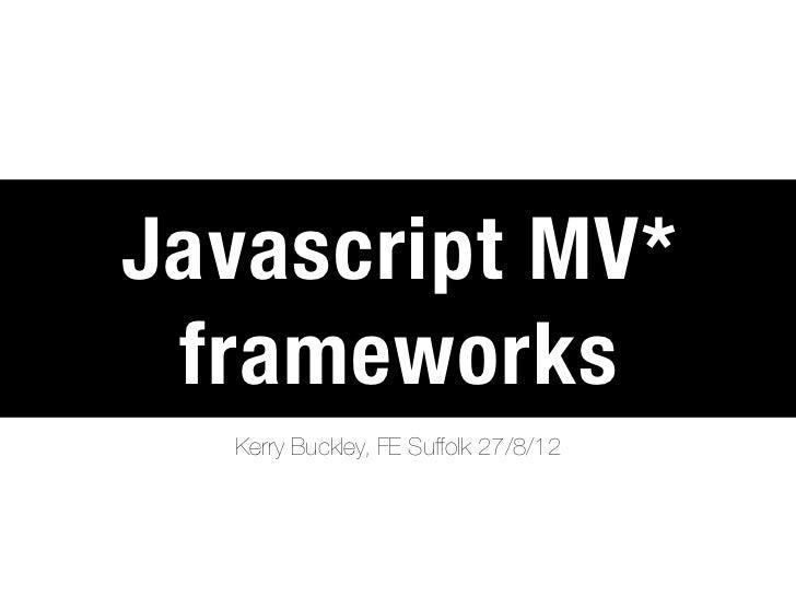 Javascript MV* frameworks  Kerry Buckley, FE Suffolk 27/8/12