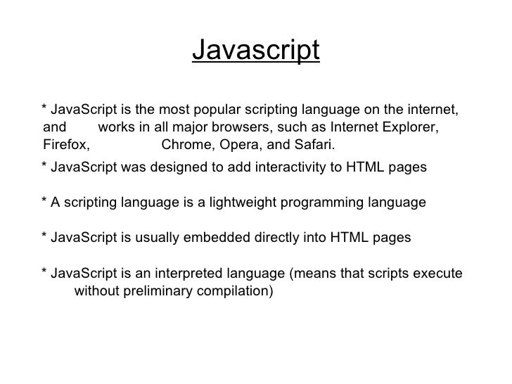 Javascript * JavaScript is the most popular scripting language on the internet, and  works in all major browsers, such as ...