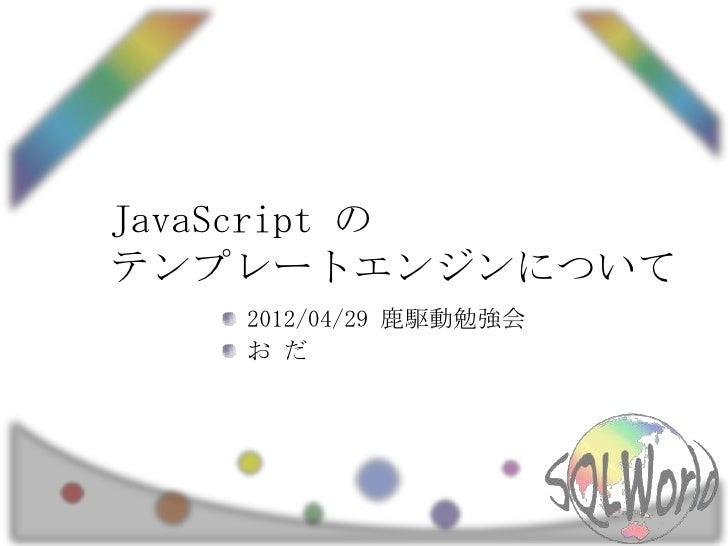 JavaScript のテンプレートエンジンについて   2012/04/29 鹿駆動勉強会   お だ