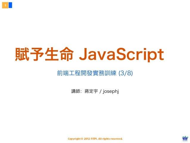 1    賦予生命 JavaScript        前端工程開發實務訓練 (3/8)            講師:蔣定宇 / josephj          Copyright © 2012 FITPI. All rights reser...
