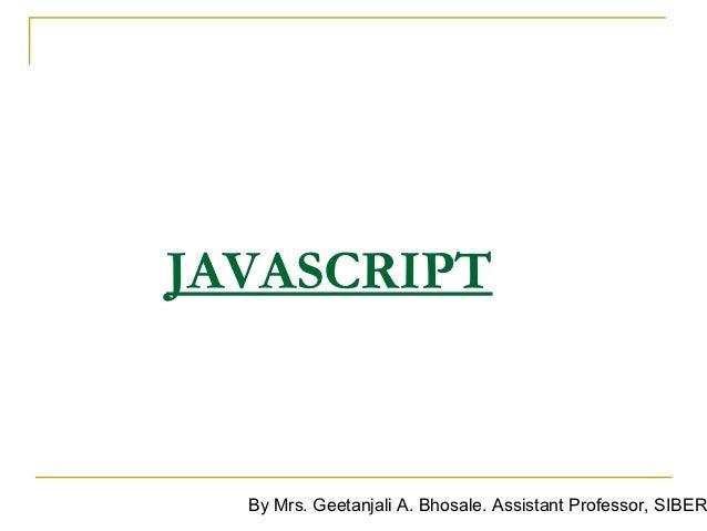 JAVASCRIPT  By Mrs. Geetanjali A. Bhosale. Assistant Professor, SIBER