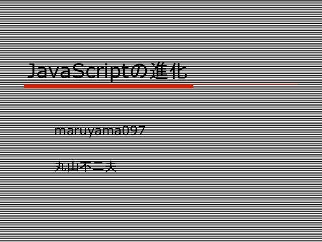JavaScriptの進化  maruyama097  丸山不二夫