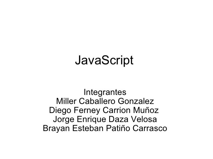 JavaScript Integrantes Miller Caballero Gonzalez Diego Ferney Carrion Muñoz  Jorge Enrique Daza Velosa Brayan Esteban Pati...