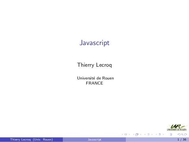 Javascript Thierry Lecroq Universit´e de Rouen FRANCE Thierry Lecroq (Univ. Rouen) Javascript 1 / 36