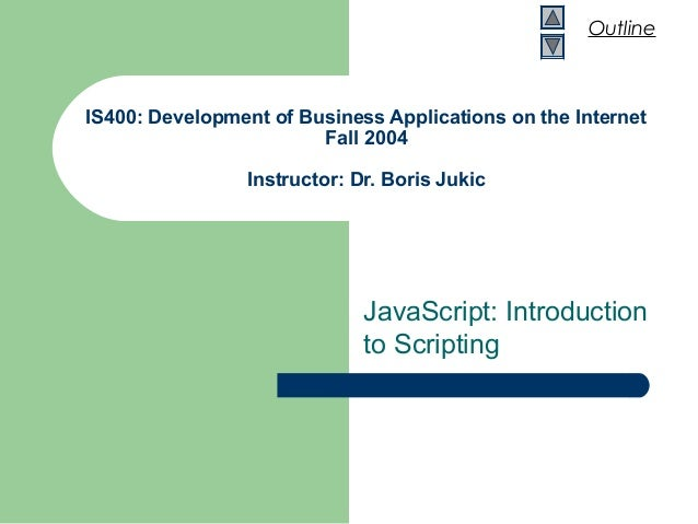 Outline IS400: Development of Business Applications on the Internet Fall 2004 Instructor: Dr. Boris Jukic JavaScript: Intr...