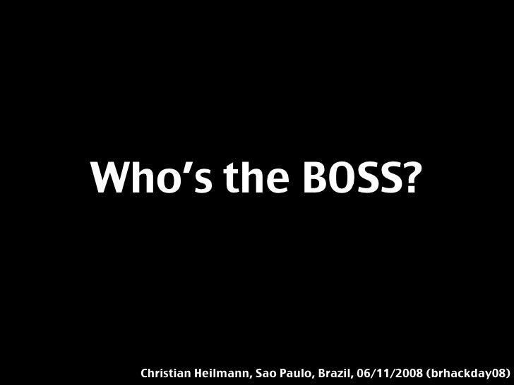 Who's the BOSS?      Christian Heilmann, Sao Paulo, Brazil, 06/11/2008 (brhackday08)