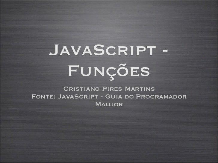 JavaScript -      Funções        Cristiano Pires MartinsFonte: JavaScript - Guia do Programador                Maujor
