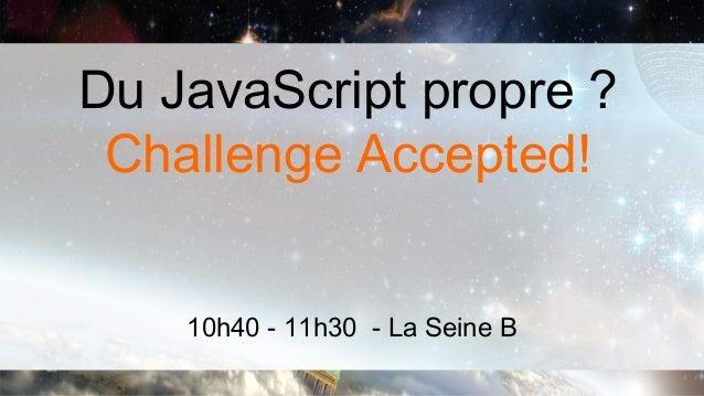 Du JavaScript propre ? Challenge Accepted!    10h40 - 11h30 - La Seine B
