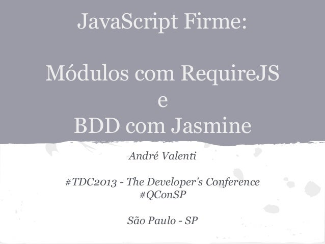 JavaScript Firme: Módulos com RequireJS e BDD com Jasmine André Valenti #TDC2013 - The Developer's Conference #QConSP São ...