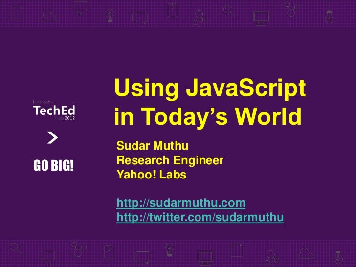 Using JavaScript          in Today's World          Sudar Muthu          Research EngineerGO BIG!          Yahoo! Labs    ...