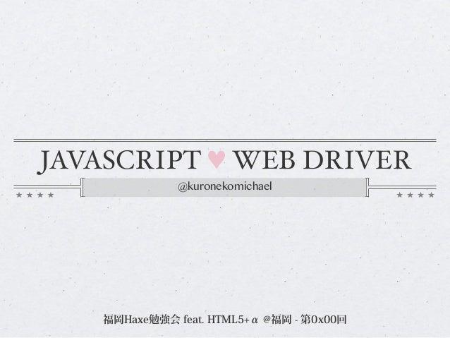 JAVASCRIPT ♥ WEB DRIVER @kuronekomichael 福岡Haxe勉強会 feat. HTML5+α @福岡 - 第0x00回