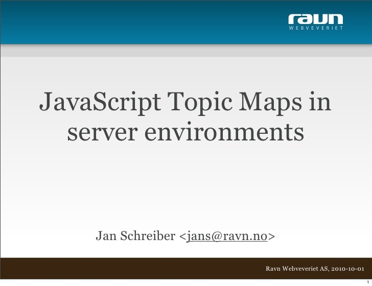 W E B V E V E R I E T     JavaScript Topic Maps in   server environments       Jan Schreiber <jans@ravn.no>               ...