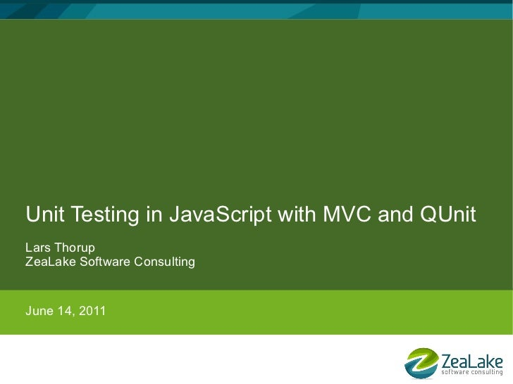 Unit Testing in JavaScript with MVC and QUnitLars ThorupZeaLake Software ConsultingJune 14, 2011