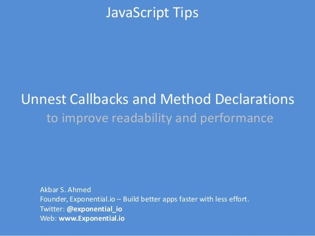 JavaScript Tips  Unnest Callbacks and Method Declarations to improve readability and performance  Akbar S. Ahmed Founder, ...