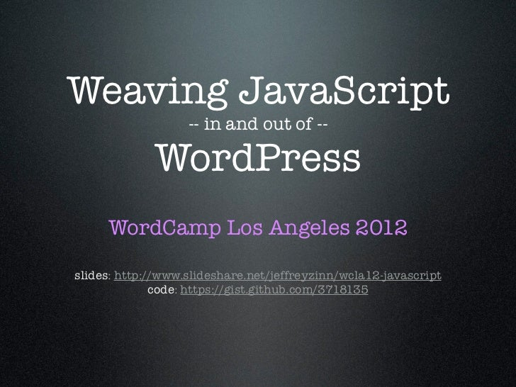Weaving JavaScript                   -- in and out of --             WordPress     WordCamp Los Angeles 2012slides: http:/...
