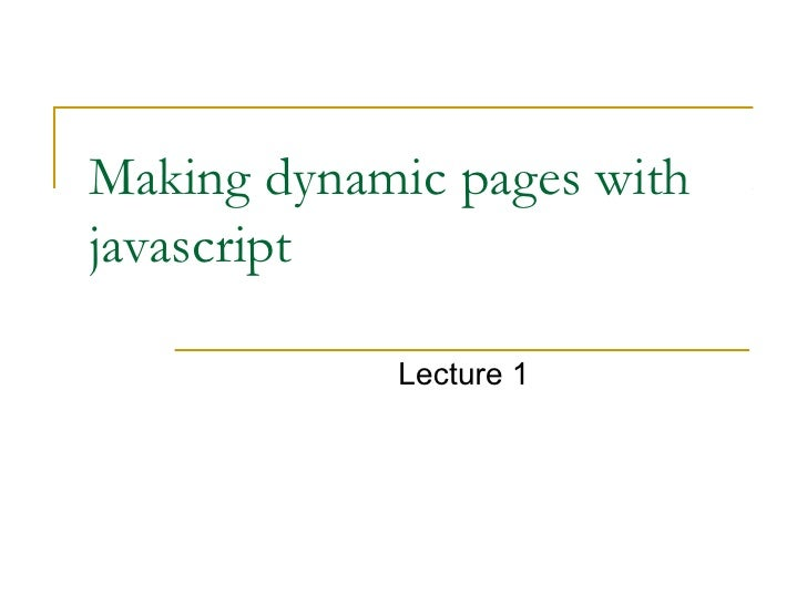 Making dynamic pages withjavascript            Lecture 1