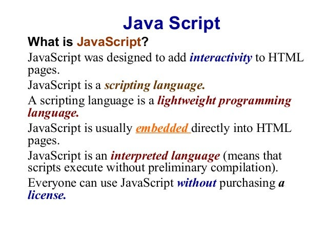 Java Script What is JavaScript? JavaScript was designed to add interactivity to HTML pages. JavaScript is a scripting lang...