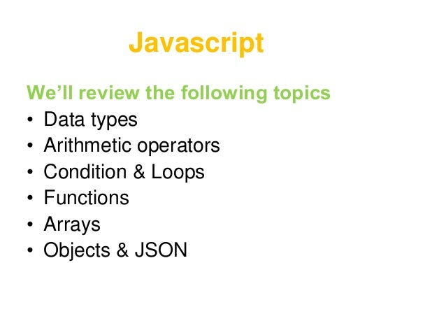 JavascriptWe'll review the following topics• Data types• Arithmetic operators• Condition & Loops• Functions• Arrays• Objec...