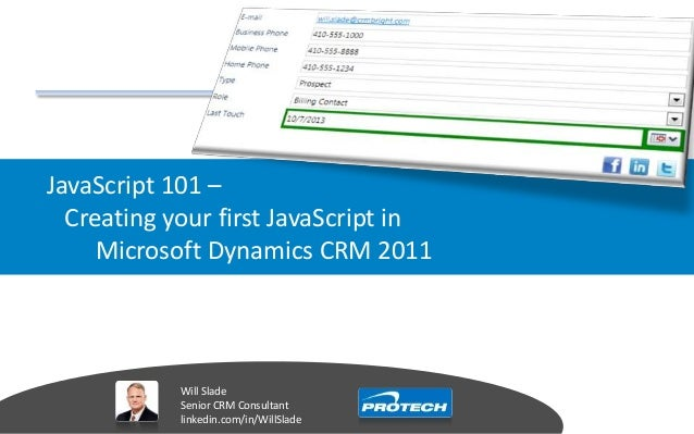 JavaScript 101 – Creating your first JavaScript in Microsoft Dynamics CRM 2011 Will Slade Senior CRM Consultant linkedin.c...