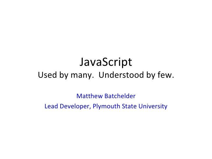 JavaScript Used by many.  Understood by few. Matthew Batchelder Lead Developer, Plymouth State University