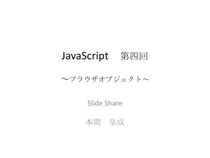 JavaScript 第四回~ブラウザオブジェクト~<br />Slide Share<br />本間 皇成<br />