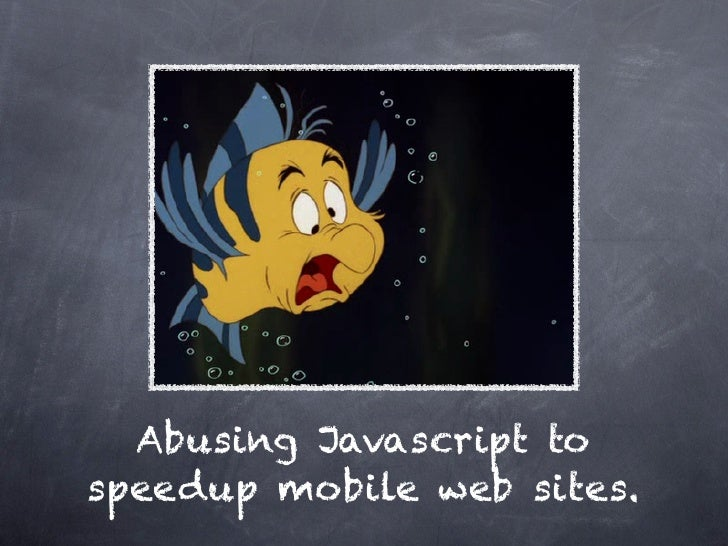 Abusing Javascript to speedup mobile web sites.