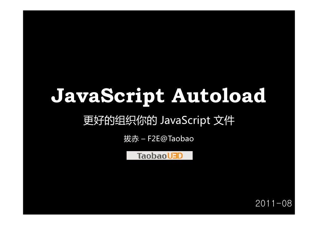 JavaScript Autoload  更好的组织你的 JavaScript文件       拔赤 – F2E@Taobao                          2011-08
