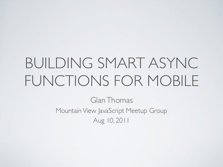 BUILDING SMART ASYNCFUNCTIONS FOR MOBILE              Glan Thomas   Mountain View JavaScript Meetup Group               Au...