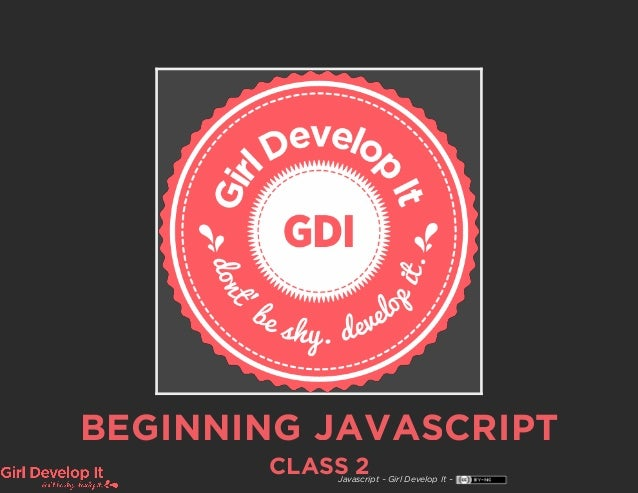 BEGINNING JAVASCRIPT CLASS 2Javascript ~ Girl Develop It ~