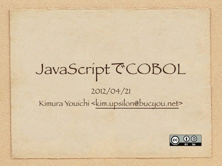 JavaScriptでCOBOL              2012/04/21Kimura Youichi <kim.upsilon@bucyou.net>
