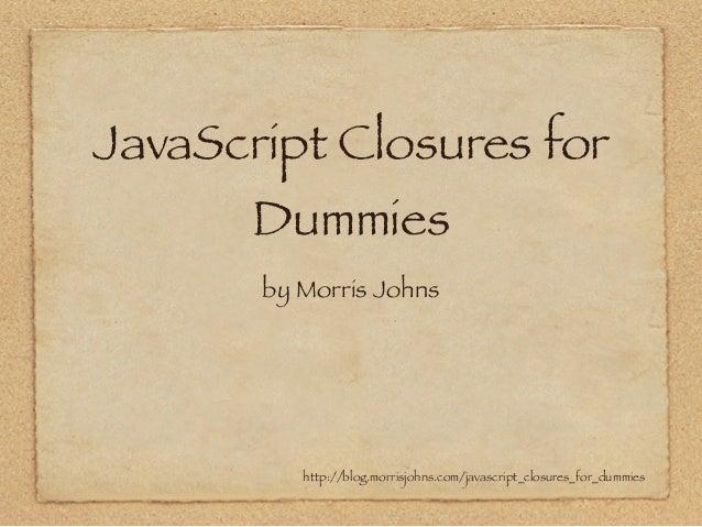 JavaScript Closures forDummiesby Morris Johnshttp://blog.morrisjohns.com/javascript_closures_for_dummies
