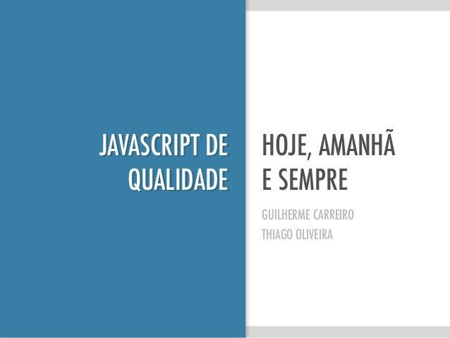 JAVASCRIPT DE QUALIDADE HOJE, AMANHÃ E SEMPRE GUILHERME CARREIRO THIAGO OLIVEIRA