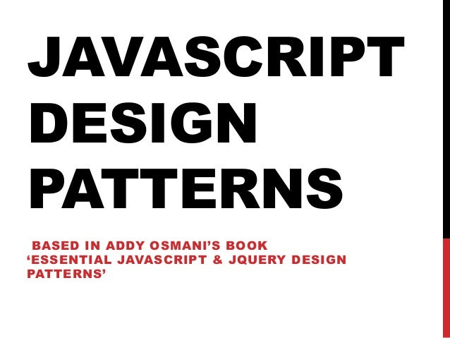 JAVASCRIPT DESIGN PATTERNS BASED IN ADDY OSMANI'S BOOK 'ESSENTIAL JAVASCRIPT & JQUERY DESIGN PATTERNS'