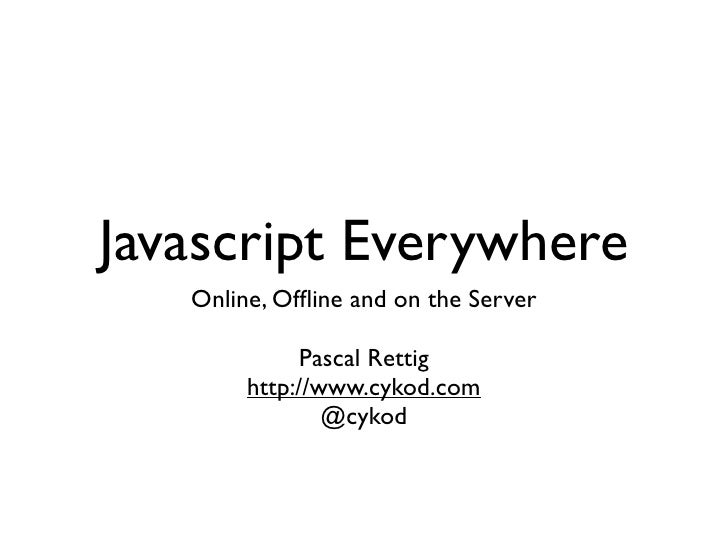 Javascript Everywhere   Online, Offline and on the Server              Pascal Rettig        http://www.cykod.com           ...