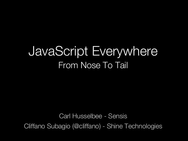 JavaScript Everywhere            From Nose To Tail            Carl Husselbee - SensisCliffano Subagio (@cliffano) - Shine ...