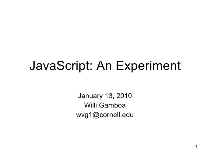 JavaScript: An Experiment January 13, 2010 Willi Gamboa [email_address]