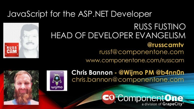RUSS FUSTINO HEAD OF DEVELOPER EVANGELISM @russcamtv russf@componentone.com www.componentone.com/russcam JavaScript for th...