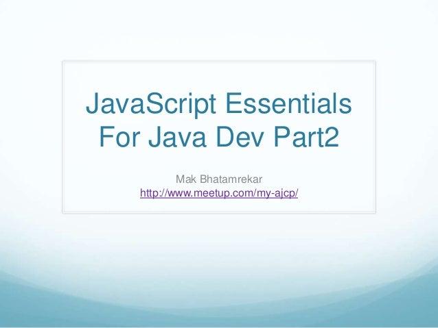 JavaScript Essentials For Java Dev Part2            Mak Bhatamrekar    http://www.meetup.com/my-ajcp/