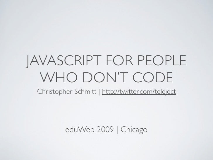 JAVASCRIPT FOR PEOPLE   WHO DON'T CODE  Christopher Schmitt | http://twitter.com/teleject               eduWeb 2009 | Chic...