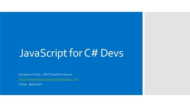 JavaScript forC# Devs Salvatore Di Fazio – MVP SharePoint Server http://salvatoredifaziosharepoint.blogspot.co.uk Twitter:...